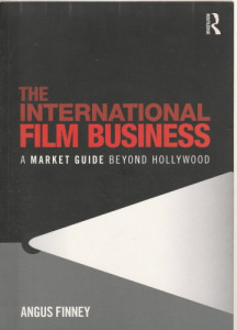 Angus Finney The International Film Business (A Market Guide Beyond Hollywood)(2010)