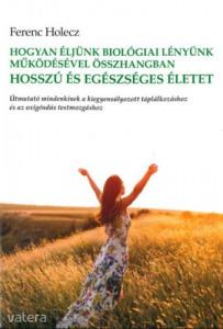 Ferenc Holecz: Hogyan éljünk biológiai lényünk működésével összhangban hosszú és egészséges életet