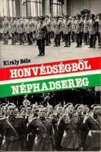 Király Béla: Honvédségből néphadsereg