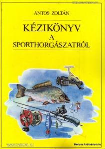 Antos Zoltán: Kézikönyv a sporthorgászatról, 1991.